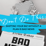 Don't Do This: Shifting Your Biz Without a Plan is Bad News