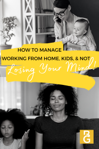 How To Manage Working From Home, Kids, And Not Losing Your Mind